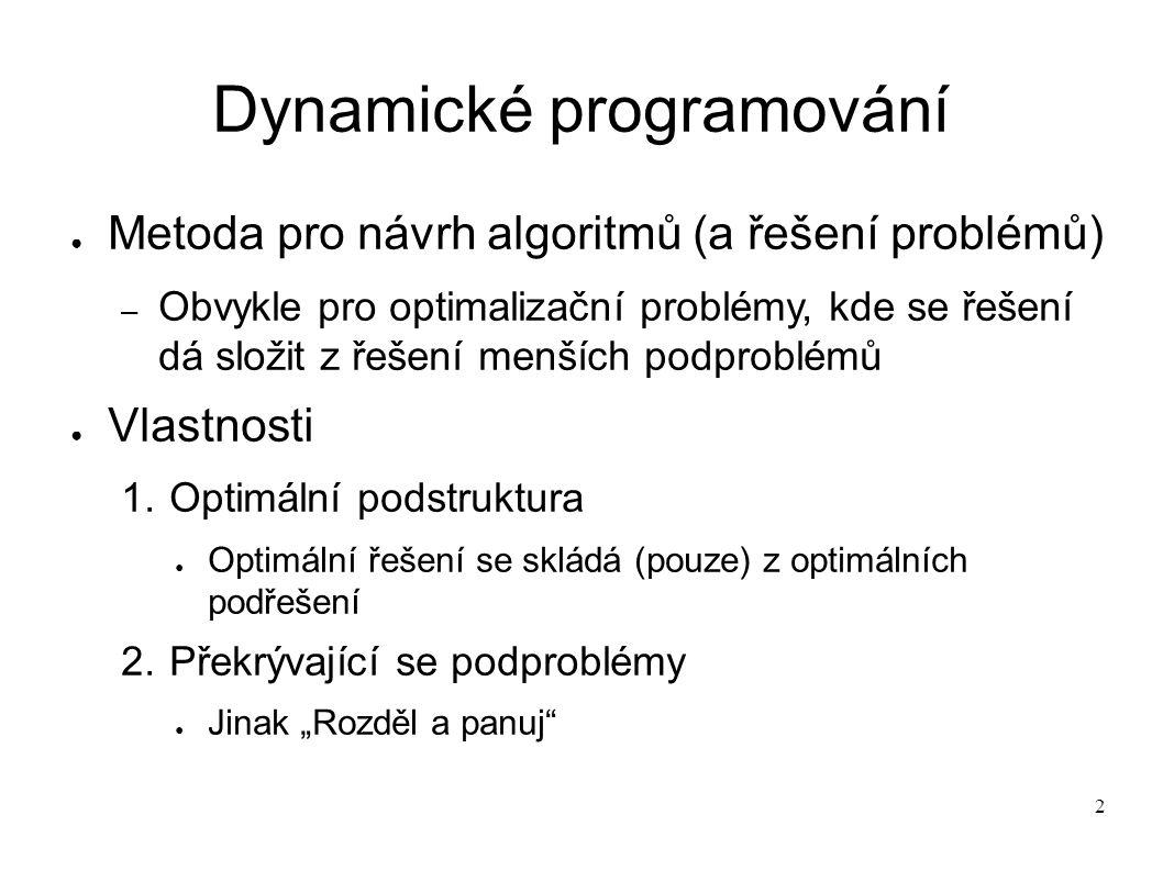 2 Dynamické programování ● Metoda pro návrh algoritmů (a řešení problémů) – Obvykle pro optimalizační problémy, kde se řešení dá složit z řešení menší