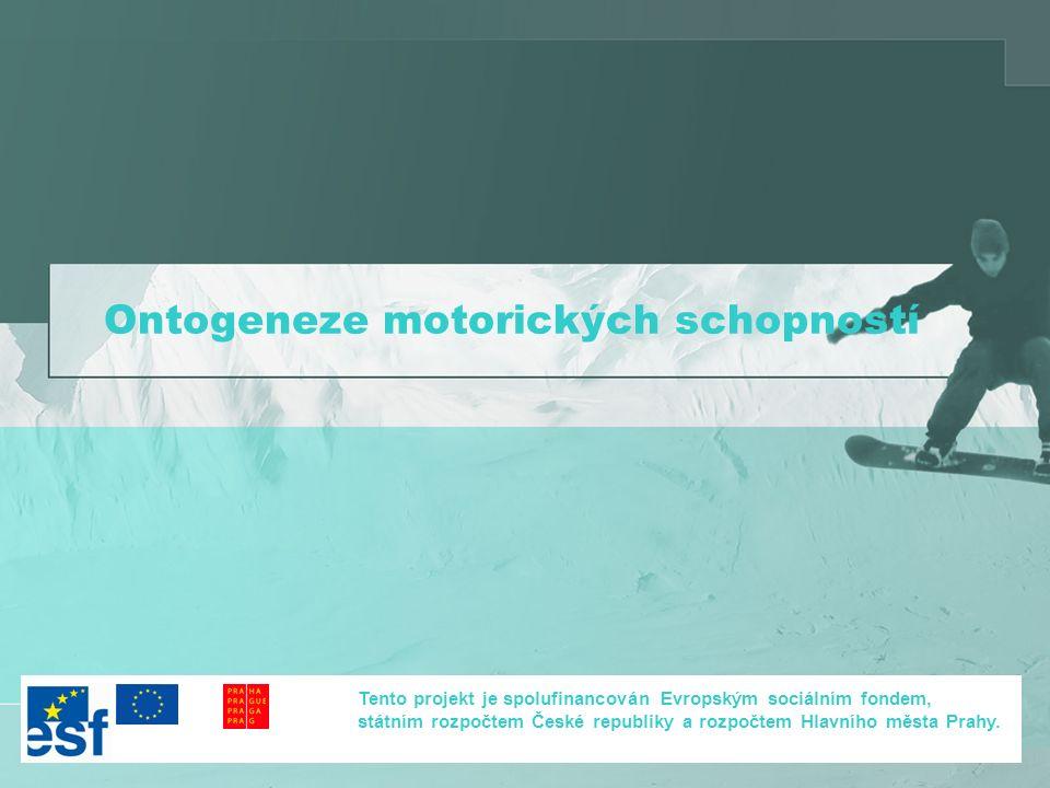 Ontogeneze motorických schopností Tento projekt je spolufinancován Evropským sociálním fondem, státním rozpočtem České republiky a rozpočtem Hlavního