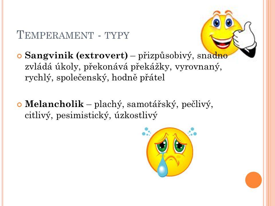 T EMPERAMENT - TYPY Sangvinik (extrovert) – přizpůsobivý, snadno zvládá úkoly, překonává překážky, vyrovnaný, rychlý, společenský, hodně přátel Melancholik – plachý, samotářský, pečlivý, citlivý, pesimistický, úzkostlivý