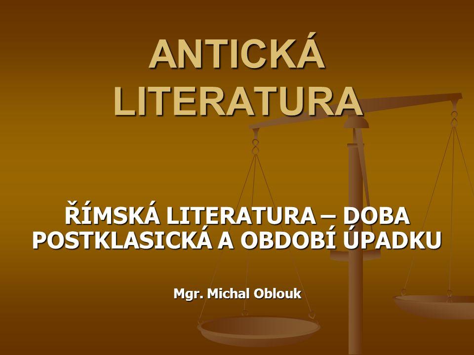ANTICKÁ LITERATURA ŘÍMSKÁ LITERATURA – DOBA POSTKLASICKÁ A OBDOBÍ ÚPADKU Mgr. Michal Oblouk