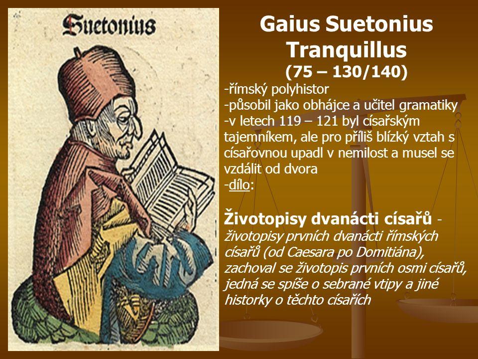 Gaius Suetonius Tranquillus (75 – 130/140) -římský polyhistor -působil jako obhájce a učitel gramatiky -v letech 119 – 121 byl císařským tajemníkem, ale pro příliš blízký vztah s císařovnou upadl v nemilost a musel se vzdálit od dvora -dílo: Životopisy dvanácti císařů - životopisy prvních dvanácti římských císařů (od Caesara po Domitiána), zachoval se životopis prvních osmi císařů, jedná se spíše o sebrané vtipy a jiné historky o těchto císařích