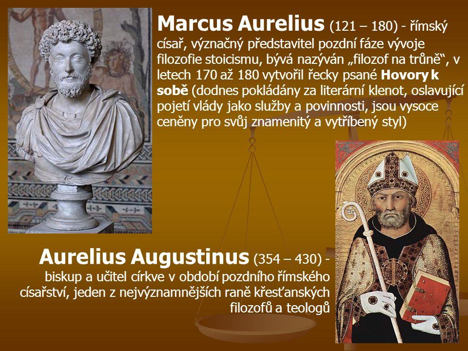 """Marcus Aurelius (121 – 180) - římský císař, význačný představitel pozdní fáze vývoje filozofie stoicismu, bývá nazýván """"filozof na trůně , v letech 170 až 180 vytvořil řecky psané Hovory k sobě (dodnes pokládány za literární klenot, oslavující pojetí vlády jako služby a povinnosti, jsou vysoce ceněny pro svůj znamenitý a vytříbený styl) Aurelius Augustinus (354 – 430) - biskup a učitel církve v období pozdního římského císařství, jeden z nejvýznamnějších raně křesťanských filozofů a teologů"""