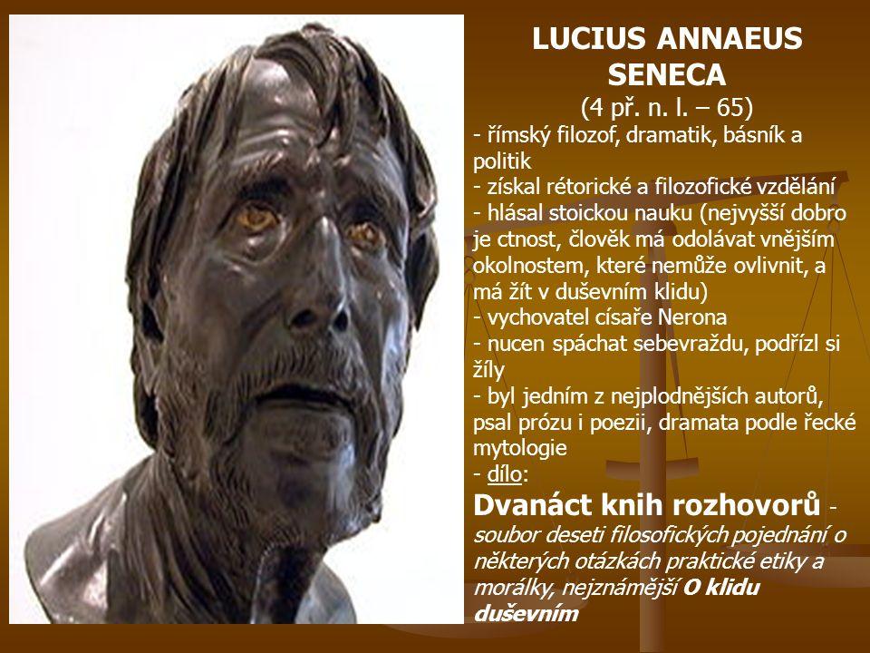 LUCIUS ANNAEUS SENECA (4 př. n. l. – 65) - římský filozof, dramatik, básník a politik - získal rétorické a filozofické vzdělání - hlásal stoickou nauk