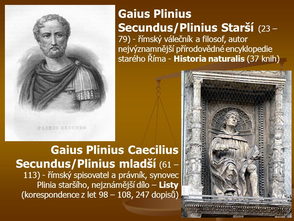 Gaius Plinius Secundus/Plinius Starší (23 – 79) - římský válečník a filosof, autor nejvýznamnější přírodovědné encyklopedie starého Říma - Historia naturalis (37 knih) Gaius Plinius Caecilius Secundus/Plinius mladší (61 – 113) - římský spisovatel a právník, synovec Plinia staršího, nejznámější dílo – Listy (korespondence z let 98 – 108, 247 dopisů)