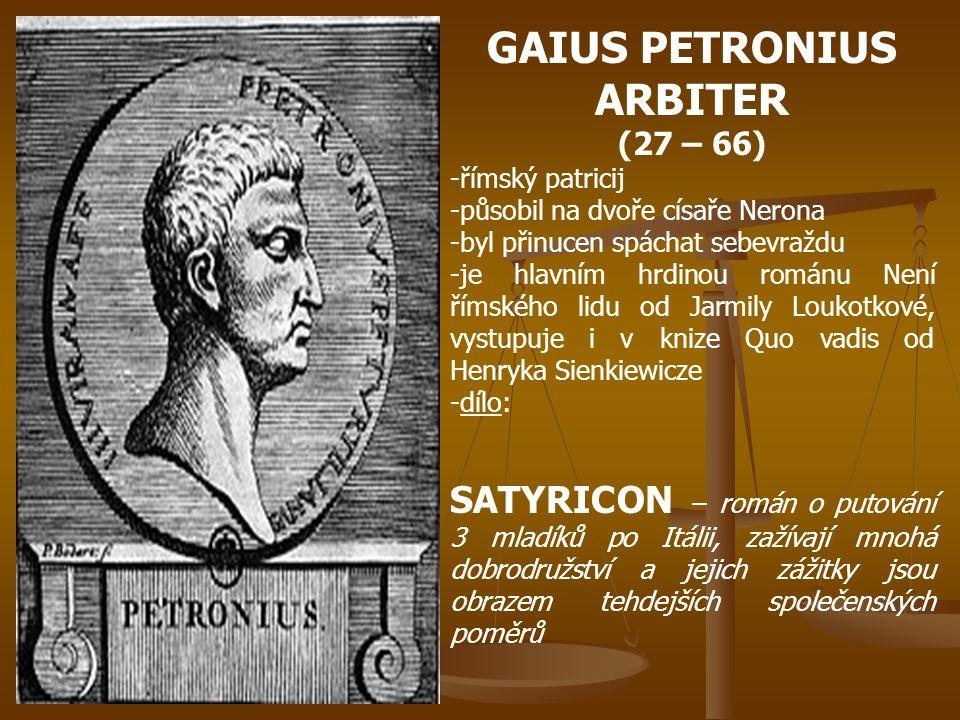 GAIUS PETRONIUS ARBITER (27 – 66) -římský patricij -působil na dvoře císaře Nerona -byl přinucen spáchat sebevraždu -je hlavním hrdinou románu Není římského lidu od Jarmily Loukotkové, vystupuje i v knize Quo vadis od Henryka Sienkiewicze -dílo: SATYRICON – román o putování 3 mladíků po Itálii, zažívají mnohá dobrodružství a jejich zážitky jsou obrazem tehdejších společenských poměrů