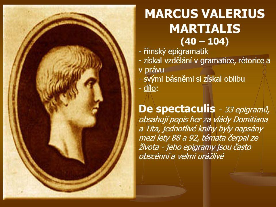 MARCUS VALERIUS MARTIALIS (40 – 104) - římský epigramatik - získal vzdělání v gramatice, rétorice a v právu - svými básněmi si získal oblibu - d- dílo