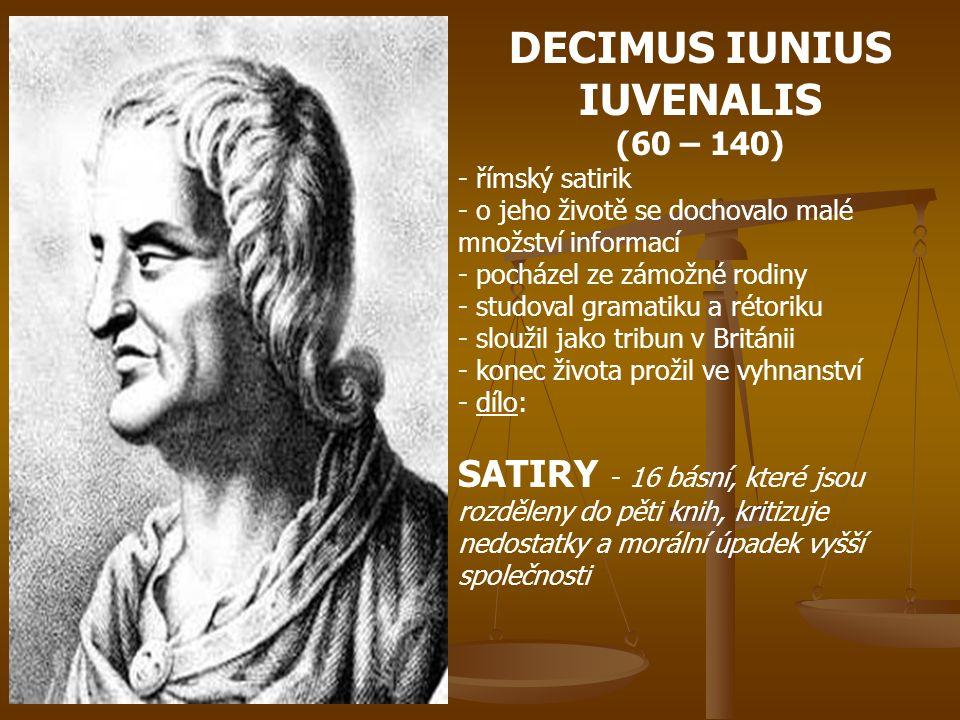 DECIMUS IUNIUS IUVENALIS (60 – 140) - římský satirik - o jeho životě se dochovalo malé množství informací - pocházel ze zámožné rodiny - studoval gramatiku a rétoriku - s- sloužil jako tribun v Británii - konec života prožil ve vyhnanství - d- dílo: SATIRY - 16 básní, které jsou rozděleny do pěti knih, kritizuje nedostatky a morální úpadek vyšší společnosti