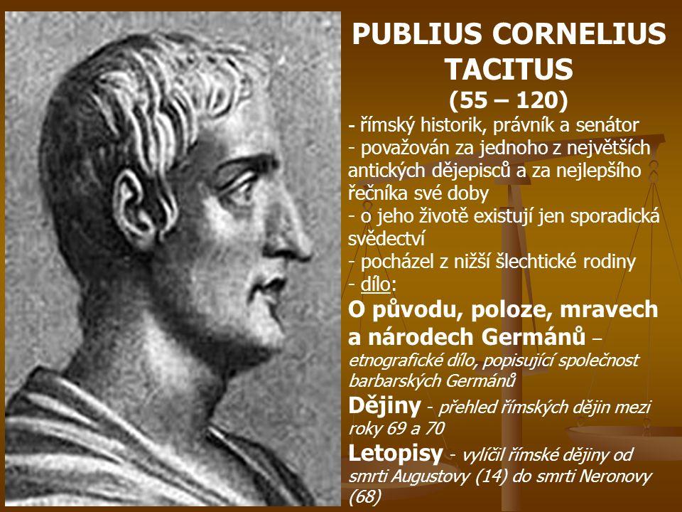 PUBLIUS CORNELIUS TACITUS (55 – 120) - římský historik, právník a senátor - považován za jednoho z největších antických dějepisců a za nejlepšího řečn