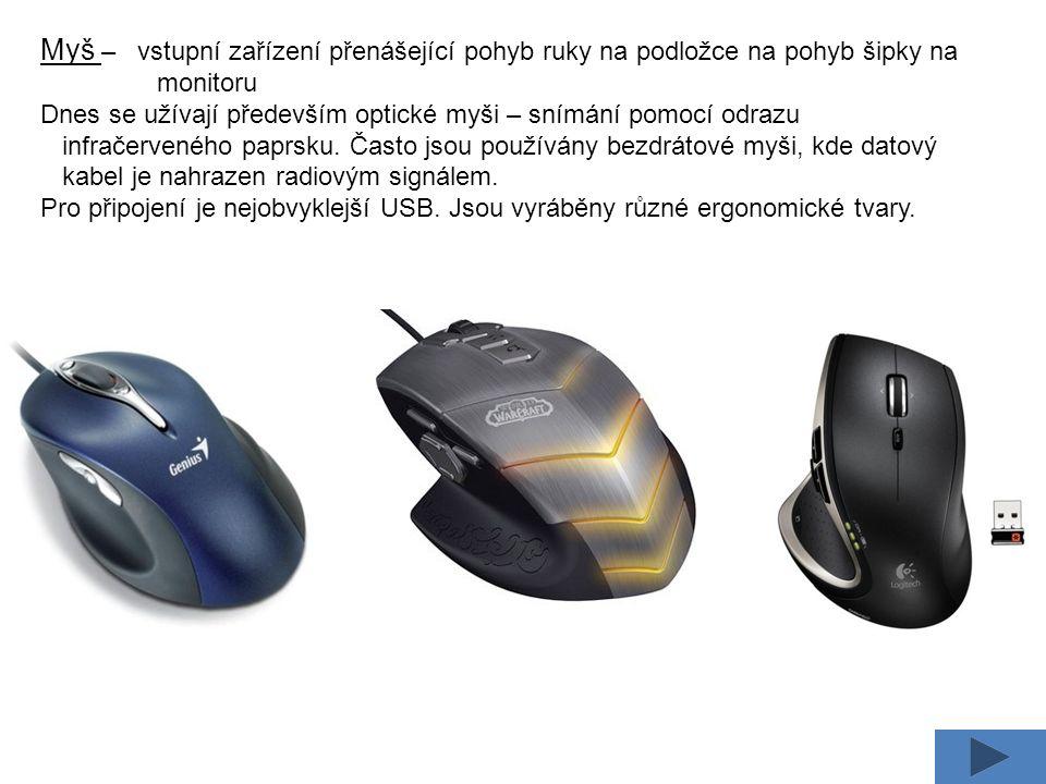 Myš – vstupní zařízení přenášející pohyb ruky na podložce na pohyb šipky na monitoru Dnes se užívají především optické myši – snímání pomocí odrazu infračerveného paprsku.