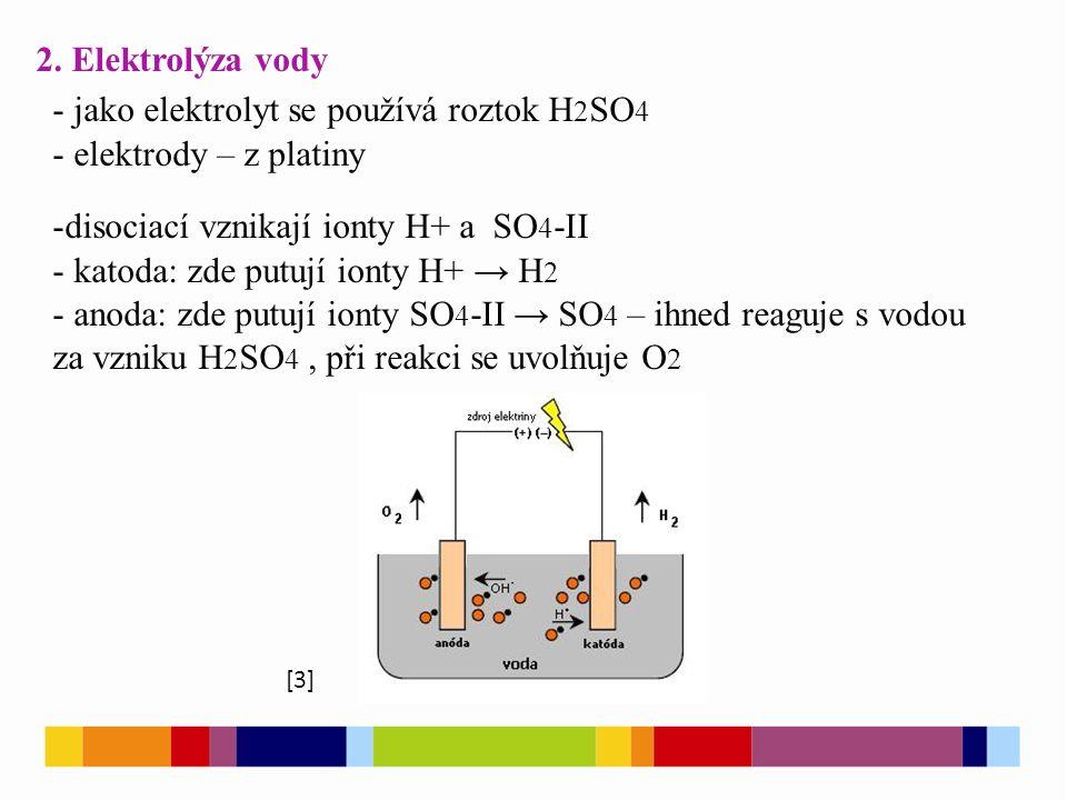 2. Elektrolýza vody - jako elektrolyt se používá roztok H 2 SO 4 - elektrody – z platiny -disociací vznikají ionty H+ a SO 4 -II - katoda: zde putují