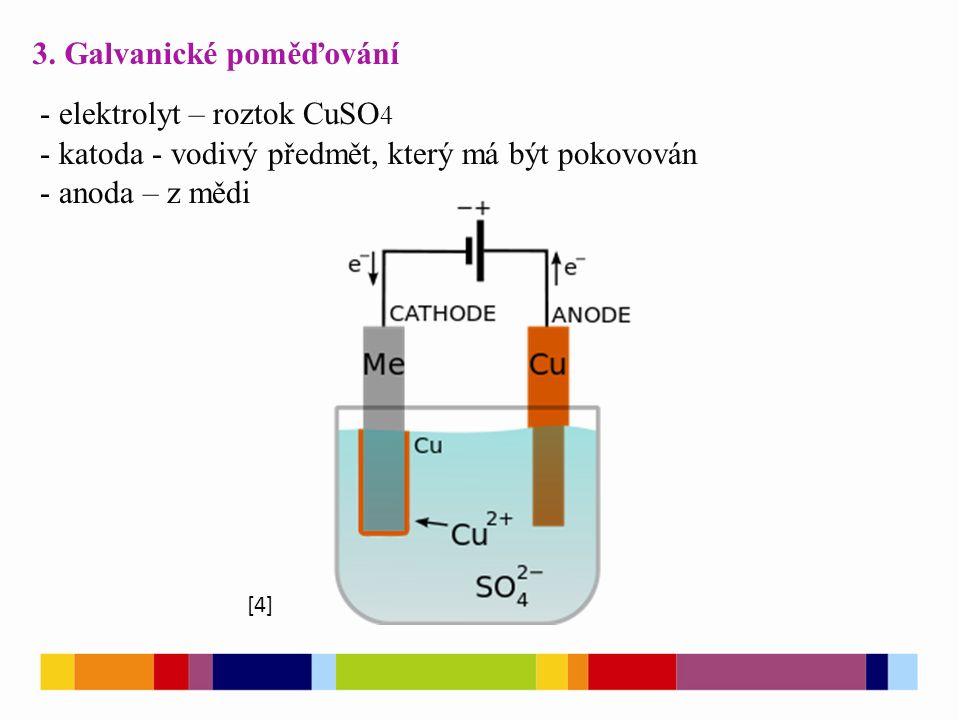 3. Galvanické poměďování - elektrolyt – roztok CuSO 4 - katoda - vodivý předmět, který má být pokovován - anoda – z mědi [4]