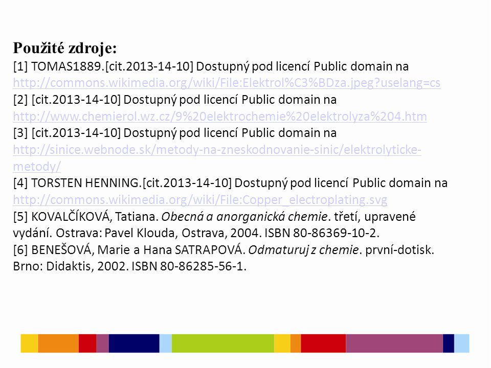 Použité zdroje: [1] TOMAS1889.[cit.2013-14-10] Dostupný pod licencí Public domain na http://commons.wikimedia.org/wiki/File:Elektrol%C3%BDza.jpeg?uselang=cs http://commons.wikimedia.org/wiki/File:Elektrol%C3%BDza.jpeg?uselang=cs [2] [cit.2013-14-10] Dostupný pod licencí Public domain na http://www.chemierol.wz.cz/9%20elektrochemie%20elektrolyza%204.htm http://www.chemierol.wz.cz/9%20elektrochemie%20elektrolyza%204.htm [3] [cit.2013-14-10] Dostupný pod licencí Public domain na http://sinice.webnode.sk/metody-na-zneskodnovanie-sinic/elektrolyticke- metody/ http://sinice.webnode.sk/metody-na-zneskodnovanie-sinic/elektrolyticke- metody/ [4] TORSTEN HENNING.[cit.2013-14-10] Dostupný pod licencí Public domain na http://commons.wikimedia.org/wiki/File:Copper_electroplating.svg http://commons.wikimedia.org/wiki/File:Copper_electroplating.svg [5] KOVALČÍKOVÁ, Tatiana.