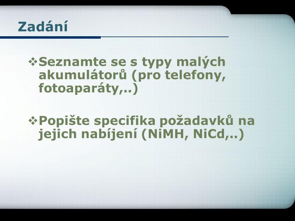 Zadání  Seznamte se s typy malých akumulátorů (pro telefony, fotoaparáty,..)  Popište specifika požadavků na jejich nabíjení (NiMH, NiCd,..)