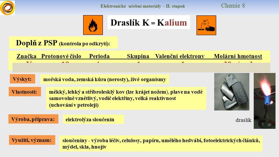 Draslík K = Kalium Výskyt: Vlastnosti: Využití, význam: Výroba, příprava: elektrolýza sloučenin mořská voda, zemská kůra (nerosty), živé organismy měkký, lehký a stříbrolesklý kov (lze krájet nožem), plave na vodě samovolně vznětlivý, vodič elektřiny, velká reaktivnost (uchování v petroleji) sloučeniny - výroba léčiv, celulosy, papíru, umělého hedvábí, fotoelektrických článků, mýdel, skla, hnojiv Značka Protonové číslo Perioda Skupina Valenční elektrony Molární hmotnost K 19 4 1 1 39 g/mol Doplň z PSP (kontrola po odkrytí): draslík Elektronické učební materiály - II.