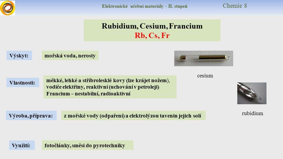 Rubidium, Cesium, Francium Rb, Cs, Fr Výskyt: Vlastnosti: Využití: Výroba, příprava: z mořské vody (odpaření) a elektrolýzou tavenin jejich solí mořská voda, nerosty měkké, lehké a stříbrolesklé kovy (lze krájet nožem), vodiče elektřiny, reaktivní (uchování v petroleji) Francium – nestabilní, radioaktivní fotočlánky, směsi do pyrotechniky cesium rubidium