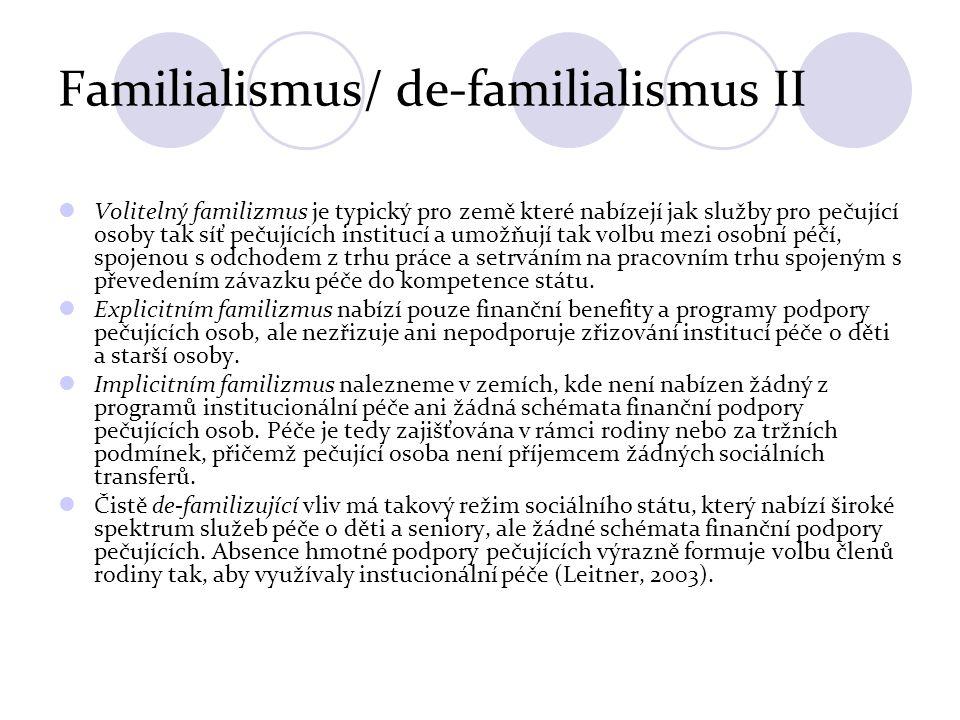 Familialismus/ de-familialismus II Volitelný familizmus je typický pro země které nabízejí jak služby pro pečující osoby tak síť pečujících institucí a umožňují tak volbu mezi osobní péčí, spojenou s odchodem z trhu práce a setrváním na pracovním trhu spojeným s převedením závazku péče do kompetence státu.