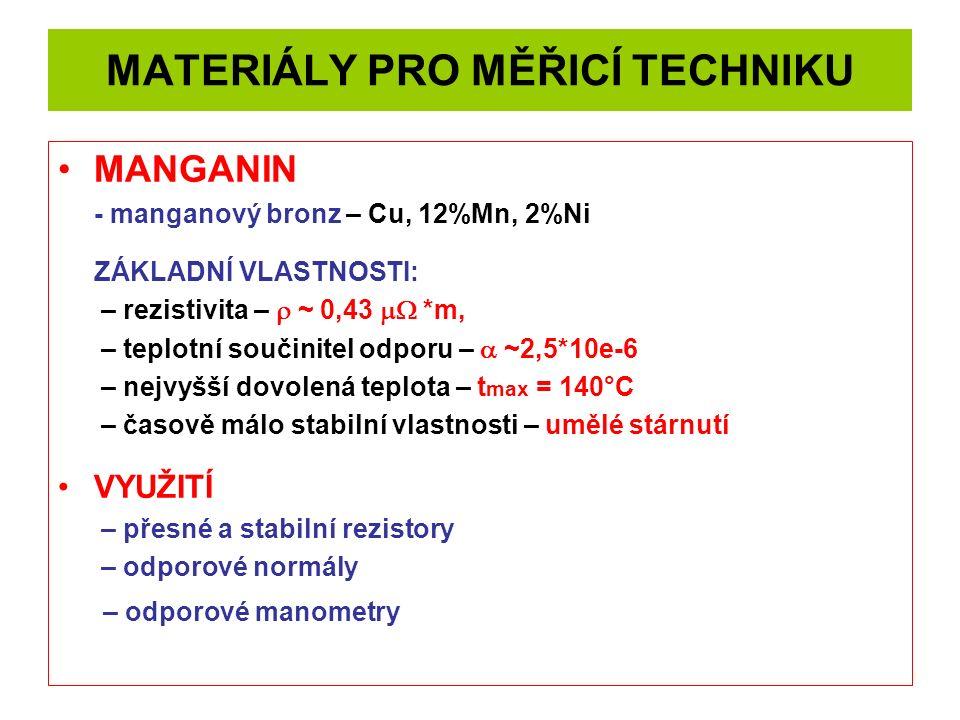 MATERIÁLY PRO MĚŘICÍ TECHNIKU MANGANIN - manganový bronz – Cu, 12%Mn, 2%Ni ZÁKLADNÍ VLASTNOSTI: – rezistivita –  ~ 0,43  *m, – teplotní součinitel