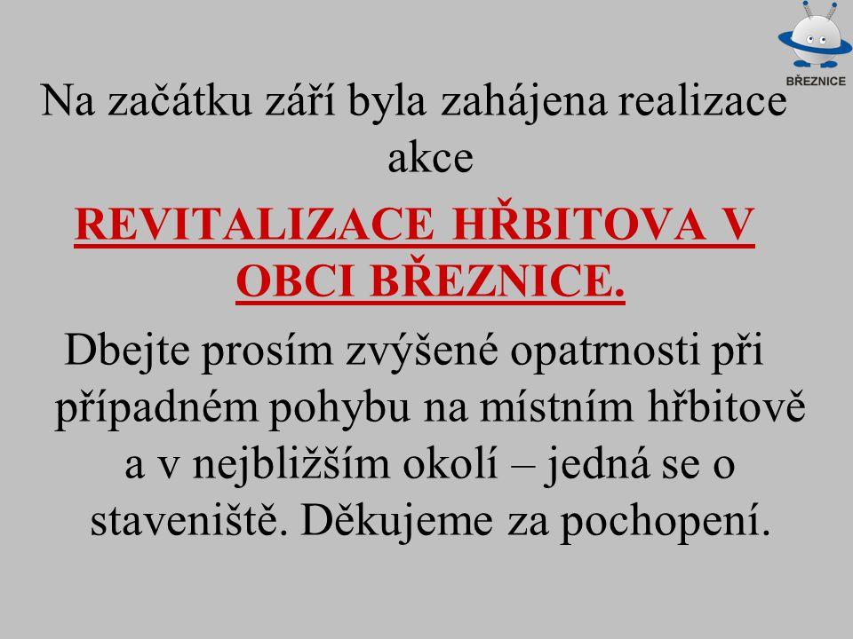 Na začátku září byla zahájena realizace akce REVITALIZACE HŘBITOVA V OBCI BŘEZNICE. Dbejte prosím zvýšené opatrnosti při případném pohybu na místním h