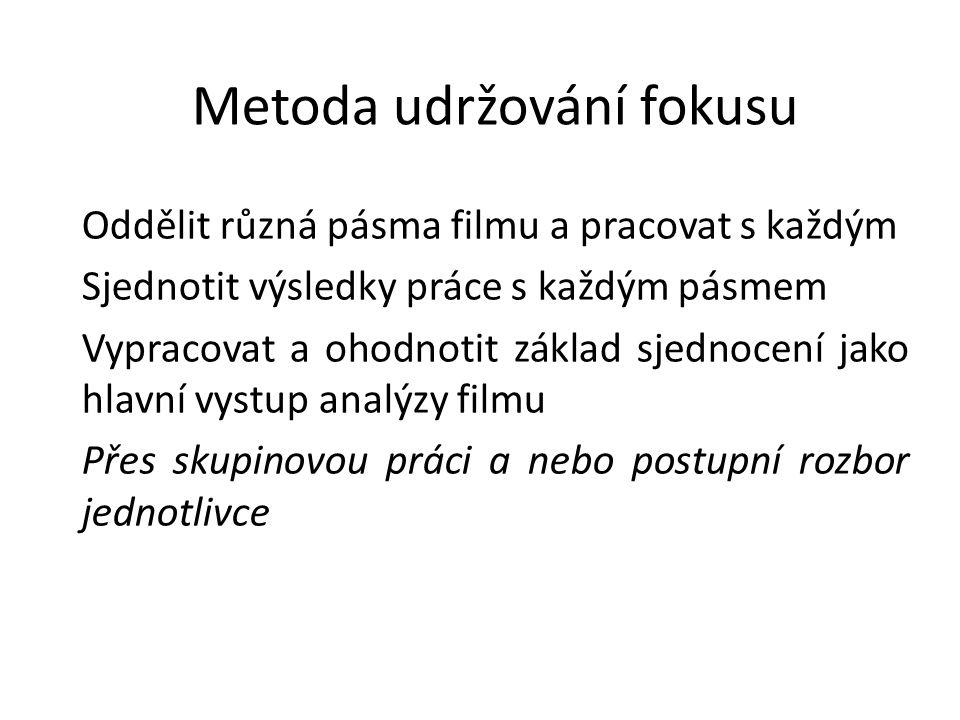Metoda udržování fokusu Oddělit různá pásma filmu a pracovat s každým Sjednotit výsledky práce s každým pásmem Vypracovat a ohodnotit základ sjednocení jako hlavní vystup analýzy filmu Přes skupinovou práci a nebo postupní rozbor jednotlivce