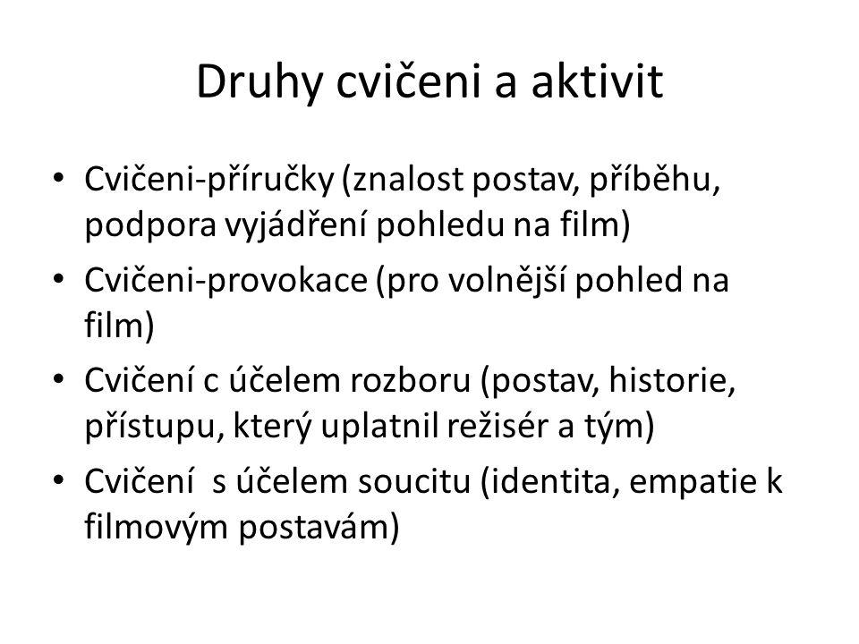 Druhy cvičeni a aktivit Cvičeni-příručky (znalost postav, příběhu, podpora vyjádření pohledu na film) Cvičeni-provokace (pro volnější pohled na film) Cvičení c účelem rozboru (postav, historie, přístupu, který uplatnil režisér a tým) Cvičení s účelem soucitu (identita, empatie k filmovým postavám)