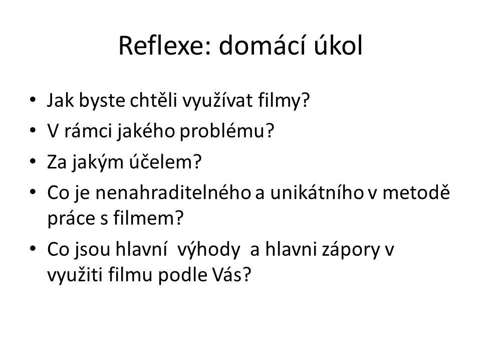 Reflexe: domácí úkol Jak byste chtěli využívat filmy? V rámci jakého problému? Za jakým účelem? Co je nenahraditelného a unikátního v metodě práce s f