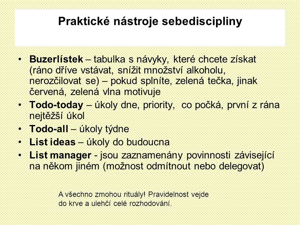 Praktické nástroje sebediscipliny Buzerlístek – tabulka s návyky, které chcete získat (ráno dříve vstávat, snížit množství alkoholu, nerozčilovat se) – pokud splníte, zelená tečka, jinak červená, zelená vlna motivuje Todo-today – úkoly dne, priority, co počká, první z rána nejtěžší úkol Todo-all – úkoly týdne List ideas – úkoly do budoucna List manager - jsou zaznamenány povinnosti závisející na někom jiném (možnost odmítnout nebo delegovat) A všechno zmohou rituály.