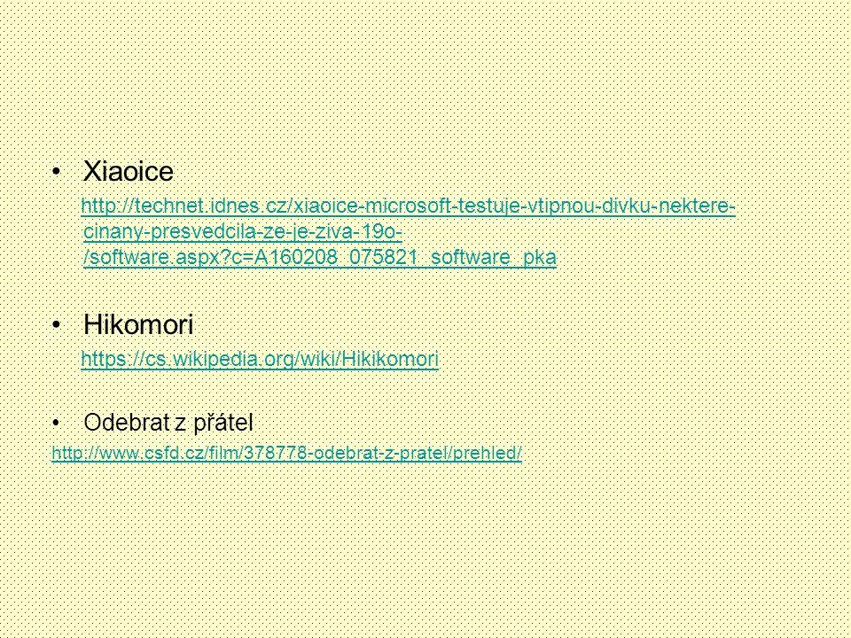 Xiaoice http://technet.idnes.cz/xiaoice-microsoft-testuje-vtipnou-divku-nektere- cinany-presvedcila-ze-je-ziva-19o- /software.aspx c=A160208_075821_software_pkahttp://technet.idnes.cz/xiaoice-microsoft-testuje-vtipnou-divku-nektere- cinany-presvedcila-ze-je-ziva-19o- /software.aspx c=A160208_075821_software_pka Hikomori https://cs.wikipedia.org/wiki/Hikikomori Odebrat z přátel http://www.csfd.cz/film/378778-odebrat-z-pratel/prehled/