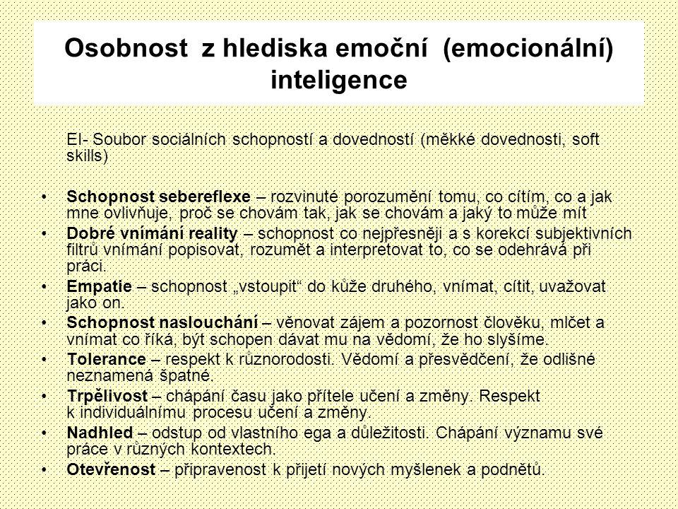 Osobnost z hlediska emoční (emocionální) inteligence EI- Soubor sociálních schopností a dovedností (měkké dovednosti, soft skills) Schopnost sebereflexe – rozvinuté porozumění tomu, co cítím, co a jak mne ovlivňuje, proč se chovám tak, jak se chovám a jaký to může mít Dobré vnímání reality – schopnost co nejpřesněji a s korekcí subjektivních filtrů vnímání popisovat, rozumět a interpretovat to, co se odehrává při práci.