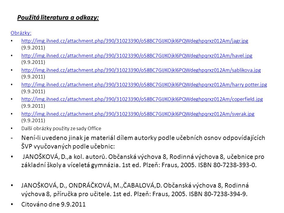 Použitá literatura a odkazy: Obrázky: http://img.ihned.cz/attachment.php/390/31023390/o58BC7GIJKOjkl6PQWdeghpqrxz012Am/jagr.jpg (9.9.2011) http://img.ihned.cz/attachment.php/390/31023390/o58BC7GIJKOjkl6PQWdeghpqrxz012Am/jagr.jpg http://img.ihned.cz/attachment.php/390/31023390/o58BC7GIJKOjkl6PQWdeghpqrxz012Am/havel.jpg (9.9.2011) http://img.ihned.cz/attachment.php/390/31023390/o58BC7GIJKOjkl6PQWdeghpqrxz012Am/havel.jpg http://img.ihned.cz/attachment.php/390/31023390/o58BC7GIJKOjkl6PQWdeghpqrxz012Am/sablikova.jpg (9.9.2011) http://img.ihned.cz/attachment.php/390/31023390/o58BC7GIJKOjkl6PQWdeghpqrxz012Am/sablikova.jpg http://img.ihned.cz/attachment.php/390/31023390/o58BC7GIJKOjkl6PQWdeghpqrxz012Am/harry potter.jpg (9.9.2011) http://img.ihned.cz/attachment.php/390/31023390/o58BC7GIJKOjkl6PQWdeghpqrxz012Am/harry potter.jpg http://img.ihned.cz/attachment.php/390/31023390/o58BC7GIJKOjkl6PQWdeghpqrxz012Am/coperfield.jpg (9.9.2011) http://img.ihned.cz/attachment.php/390/31023390/o58BC7GIJKOjkl6PQWdeghpqrxz012Am/coperfield.jpg http://img.ihned.cz/attachment.php/390/31023390/o58BC7GIJKOjkl6PQWdeghpqrxz012Am/sverak.jpg (9.9.2011) http://img.ihned.cz/attachment.php/390/31023390/o58BC7GIJKOjkl6PQWdeghpqrxz012Am/sverak.jpg Další obrázky použity ze sady Office -Není-li uvedeno jinak je materiál dílem autorky podle učebních osnov odpovídajících ŠVP vyučovaných podle učebnic: JANOŠKOVÁ, D.,a kol.