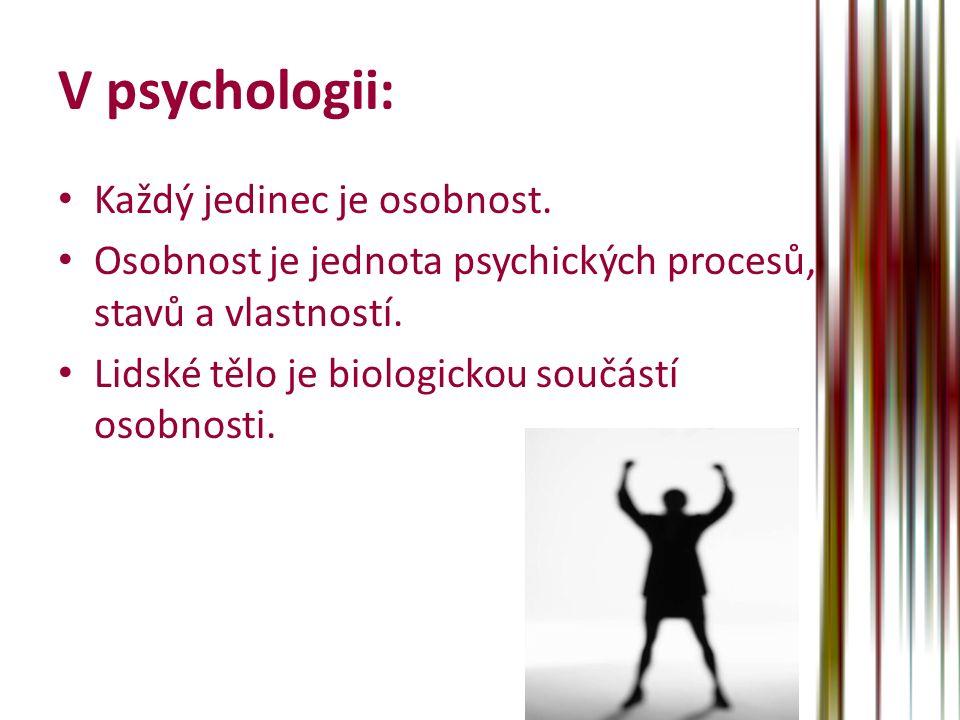 V psychologii: Každý jedinec je osobnost. Osobnost je jednota psychických procesů, stavů a vlastností. Lidské tělo je biologickou součástí osobnosti.