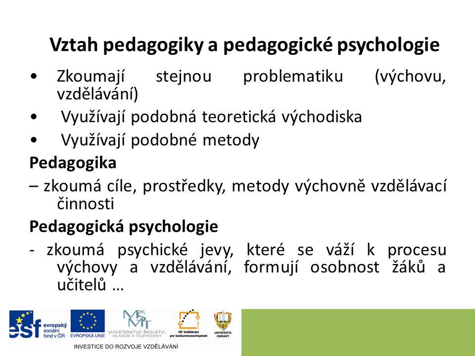 Vztah pedagogiky a pedagogické psychologie Zkoumají stejnou problematiku (výchovu, vzdělávání) Využívají podobná teoretická východiska Využívají podobné metody Pedagogika – zkoumá cíle, prostředky, metody výchovně vzdělávací činnosti Pedagogická psychologie - zkoumá psychické jevy, které se váží k procesu výchovy a vzdělávání, formují osobnost žáků a učitelů …