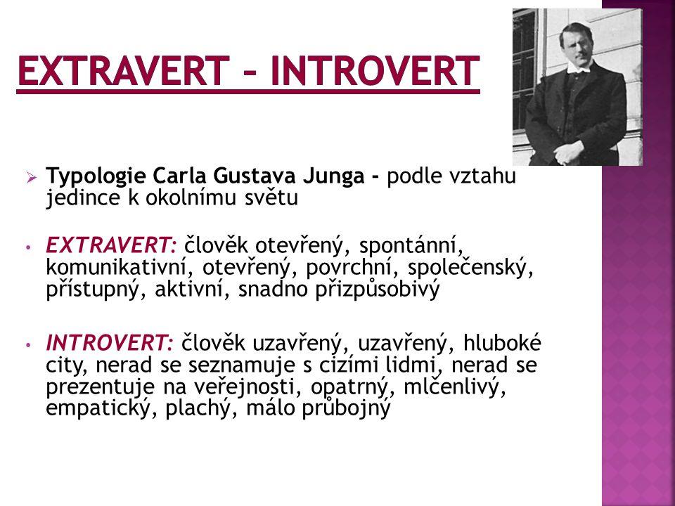  Typologie Carla Gustava Junga - podle vztahu jedince k okolnímu světu EXTRAVERT: člověk otevřený, spontánní, komunikativní, otevřený, povrchní, společenský, přístupný, aktivní, snadno přizpůsobivý INTROVERT: člověk uzavřený, uzavřený, hluboké city, nerad se seznamuje s cizími lidmi, nerad se prezentuje na veřejnosti, opatrný, mlčenlivý, empatický, plachý, málo průbojný