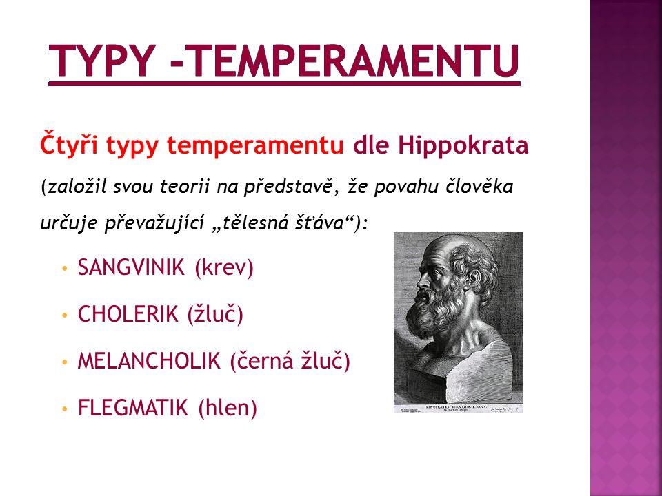 """Čtyři typy temperamentu dle Hippokrata (založil svou teorii na představě, že povahu člověka určuje převažující """"tělesná šťáva ): SANGVINIK (krev) CHOLERIK (žluč) MELANCHOLIK (černá žluč) FLEGMATIK (hlen)"""