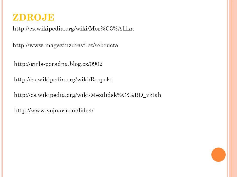 http://cs.wikipedia.org/wiki/Mor%C3%A1lka ZDROJE http://www.magazinzdravi.cz/sebeucta http://girls-poradna.blog.cz/0902 http://cs.wikipedia.org/wiki/Respekt http://cs.wikipedia.org/wiki/Mezilidsk%C3%BD_vztah http://www.vejnar.com/lide4/