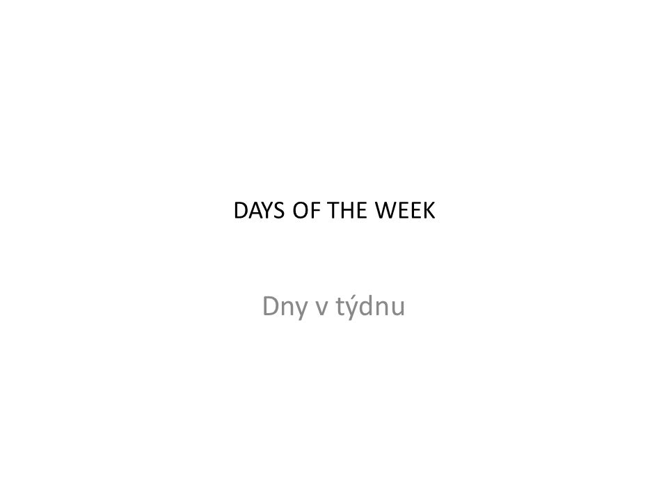 DAYS OF THE WEEK Dny v týdnu