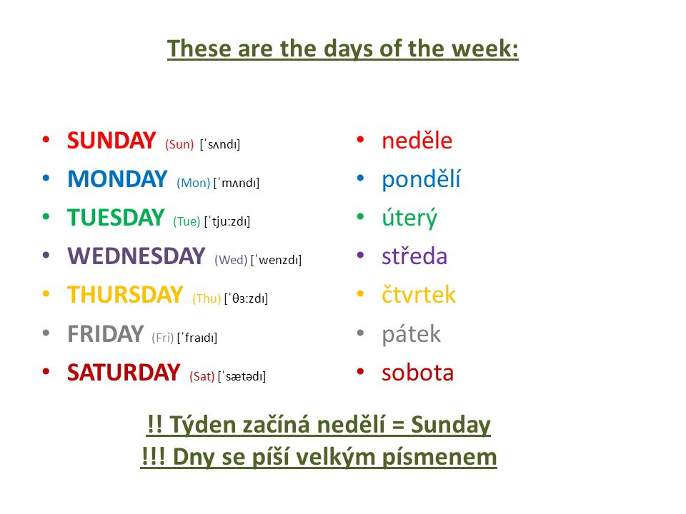 These are the days of the week: SUNDAY (Sun) [ˈsʌndɪ] MONDAY (Mon) [ˈmʌndɪ] TUESDAY (Tue) [ˈtjuːzdɪ] WEDNESDAY (Wed) [ˈwenzdɪ] THURSDAY (Thu) [ˈθɜːzdɪ] FRIDAY (Fri) [ˈfraɪdɪ] SATURDAY (Sat) [ˈsætədɪ] neděle pondělí úterý středa čtvrtek pátek sobota !.
