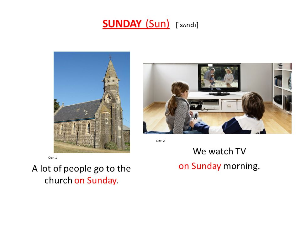 SUNDAY (Sun) [ˈsʌndɪ] Obr. 1 A lot of people go to the church on Sunday.