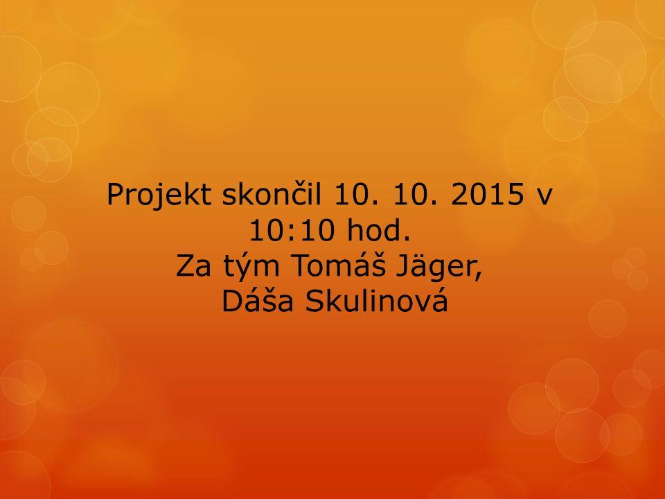 Projekt skončil 10. 10. 2015 v 10:10 hod. Za tým Tomáš Jäger, Dáša Skulinová