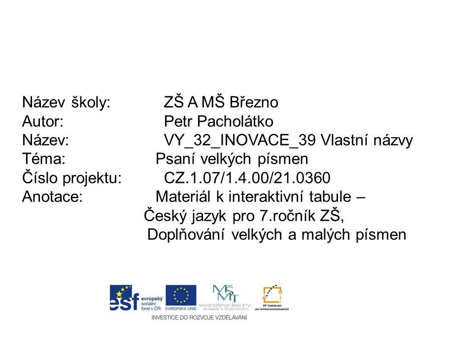 Název školy:ZŠ A MŠ Březno Autor:Petr Pacholátko Název:VY_32_INOVACE_39 Vlastní názvy Téma: Psaní velkých písmen Číslo projektu:CZ.1.07/1.4.00/21.0360 Anotace: Materiál k interaktivní tabule – Český jazyk pro 7.ročník ZŠ, Doplňování velkých a malých písmen