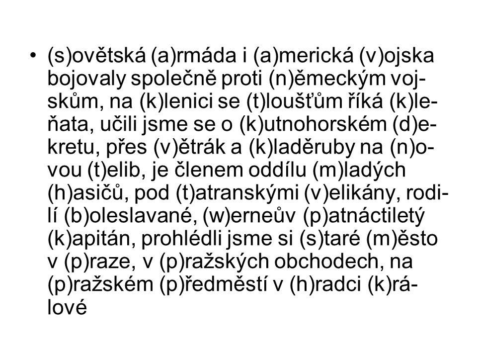(s)ovětská (a)rmáda i (a)merická (v)ojska bojovaly společně proti (n)ěmeckým voj- skům, na (k)lenici se (t)loušťům říká (k)le- ňata, učili jsme se o (k)utnohorském (d)e- kretu, přes (v)ětrák a (k)laděruby na (n)o- vou (t)elib, je členem oddílu (m)ladých (h)asičů, pod (t)atranskými (v)elikány, rodi- lí (b)oleslavané, (w)erneův (p)atnáctiletý (k)apitán, prohlédli jsme si (s)taré (m)ěsto v (p)raze, v (p)ražských obchodech, na (p)ražském (p)ředměstí v (h)radci (k)rá- lové
