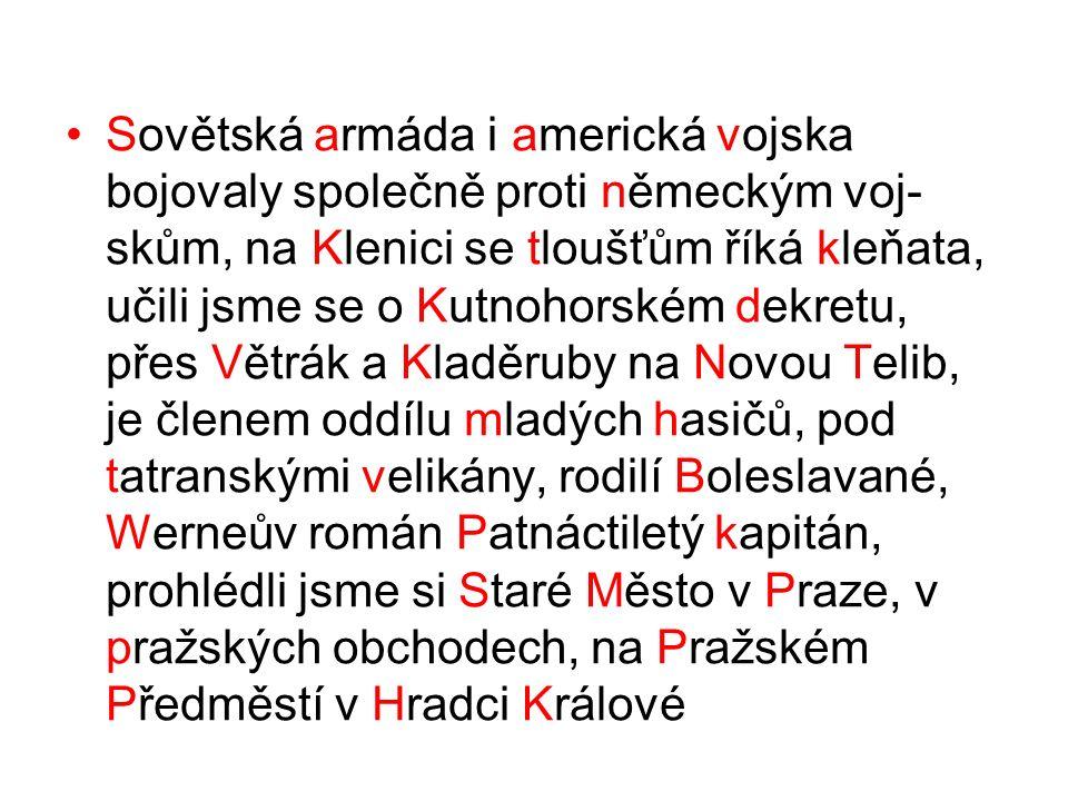 Sovětská armáda i americká vojska bojovaly společně proti německým voj- skům, na Klenici se tloušťům říká kleňata, učili jsme se o Kutnohorském dekretu, přes Větrák a Kladěruby na Novou Telib, je členem oddílu mladých hasičů, pod tatranskými velikány, rodilí Boleslavané, Werneův román Patnáctiletý kapitán, prohlédli jsme si Staré Město v Praze, v pražských obchodech, na Pražském Předměstí v Hradci Králové