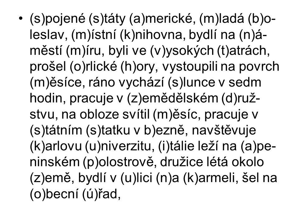 (s)pojené (s)táty (a)merické, (m)ladá (b)o- leslav, (m)ístní (k)nihovna, bydlí na (n)á- městí (m)íru, byli ve (v)ysokých (t)atrách, prošel (o)rlické (h)ory, vystoupili na povrch (m)ěsíce, ráno vychází (s)lunce v sedm hodin, pracuje v (z)emědělském (d)ruž- stvu, na obloze svítil (m)ěsíc, pracuje v (s)tátním (s)tatku v b)ezně, navštěvuje (k)arlovu (u)niverzitu, (i)tálie leží na (a)pe- ninském (p)olostrově, družice létá okolo (z)emě, bydlí v (u)lici (n)a (k)armeli, šel na (o)becní (ú)řad,