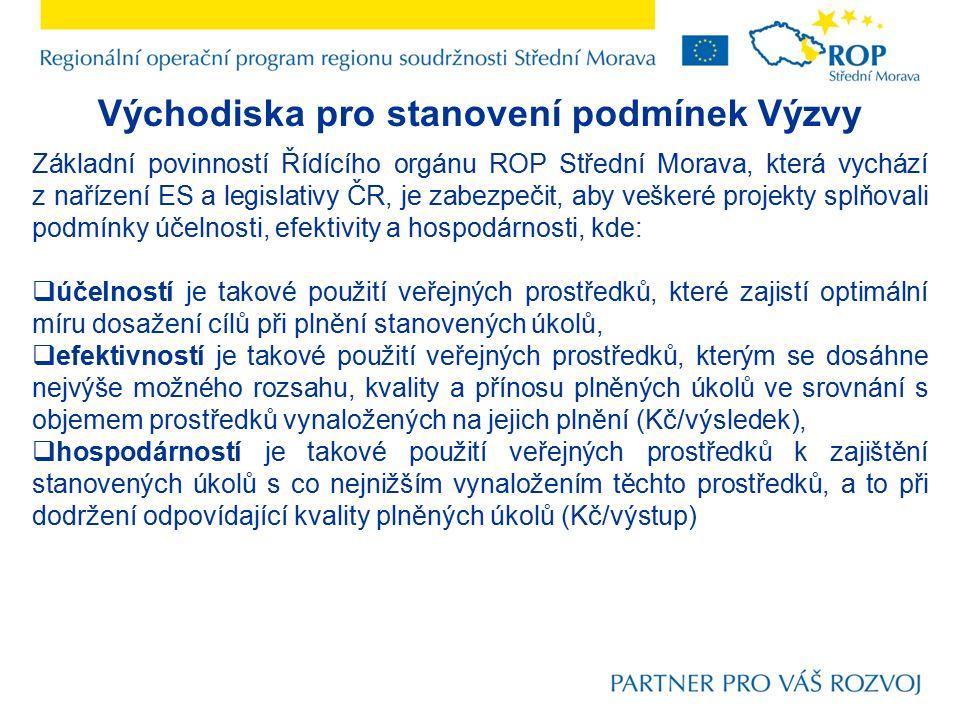 Východiska pro stanovení podmínek Výzvy Základní povinností Řídícího orgánu ROP Střední Morava, která vychází z nařízení ES a legislativy ČR, je zabezpečit, aby veškeré projekty splňovali podmínky účelnosti, efektivity a hospodárnosti, kde:  účelností je takové použití veřejných prostředků, které zajistí optimální míru dosažení cílů při plnění stanovených úkolů,  efektivností je takové použití veřejných prostředků, kterým se dosáhne nejvýše možného rozsahu, kvality a přínosu plněných úkolů ve srovnání s objemem prostředků vynaložených na jejich plnění (Kč/výsledek),  hospodárností je takové použití veřejných prostředků k zajištění stanovených úkolů s co nejnižším vynaložením těchto prostředků, a to při dodržení odpovídající kvality plněných úkolů (Kč/výstup)