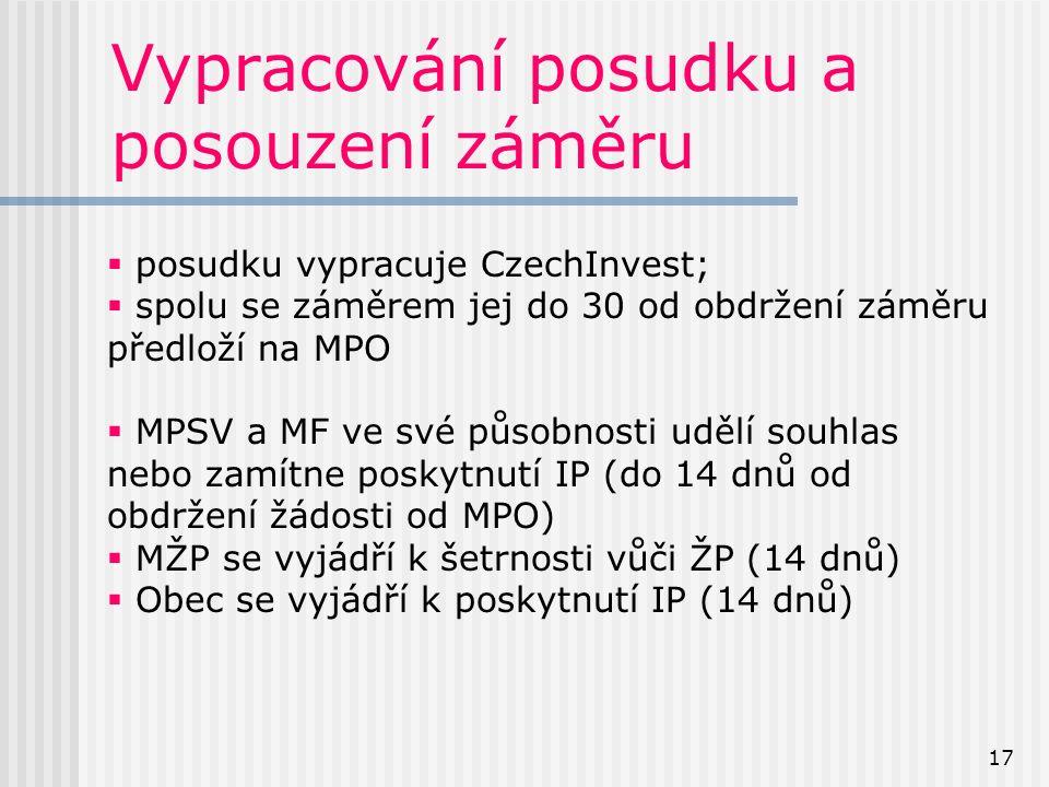 17 Vypracování posudku a posouzení záměru  posudku vypracuje CzechInvest;  spolu se záměrem jej do 30 od obdržení záměru předloží na MPO  MPSV a MF ve své působnosti udělí souhlas nebo zamítne poskytnutí IP (do 14 dnů od obdržení žádosti od MPO)  MŽP se vyjádří k šetrnosti vůči ŽP (14 dnů)  Obec se vyjádří k poskytnutí IP (14 dnů)