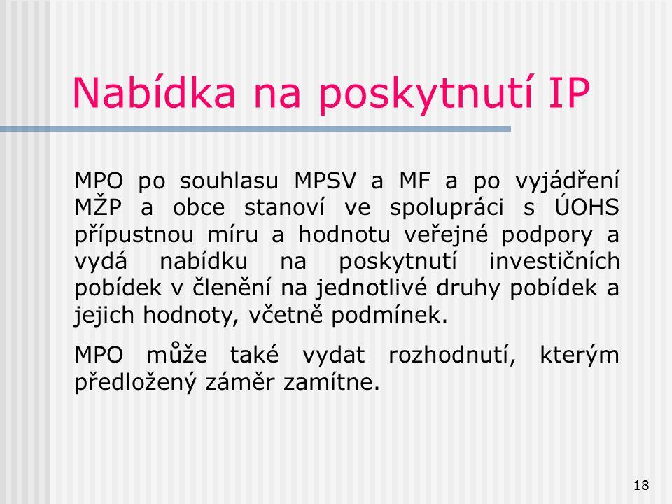 18 Nabídka na poskytnutí IP MPO po souhlasu MPSV a MF a po vyjádření MŽP a obce stanoví ve spolupráci s ÚOHS přípustnou míru a hodnotu veřejné podpory a vydá nabídku na poskytnutí investičních pobídek v členění na jednotlivé druhy pobídek a jejich hodnoty, včetně podmínek.