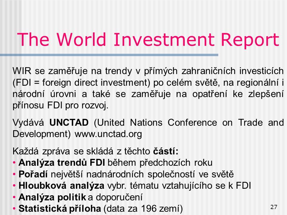 27 The World Investment Report WIR se zaměřuje na trendy v přímých zahraničních investicích (FDI = foreign direct investment) po celém světě, na regionální i národní úrovni a také se zaměřuje na opatření ke zlepšení přínosu FDI pro rozvoj.