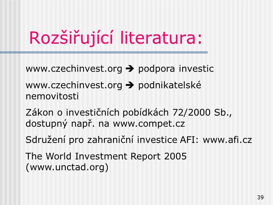 39 Rozšiřující literatura: www.czechinvest.org  podpora investic www.czechinvest.org  podnikatelské nemovitosti Zákon o investičních pobídkách 72/2000 Sb., dostupný např.