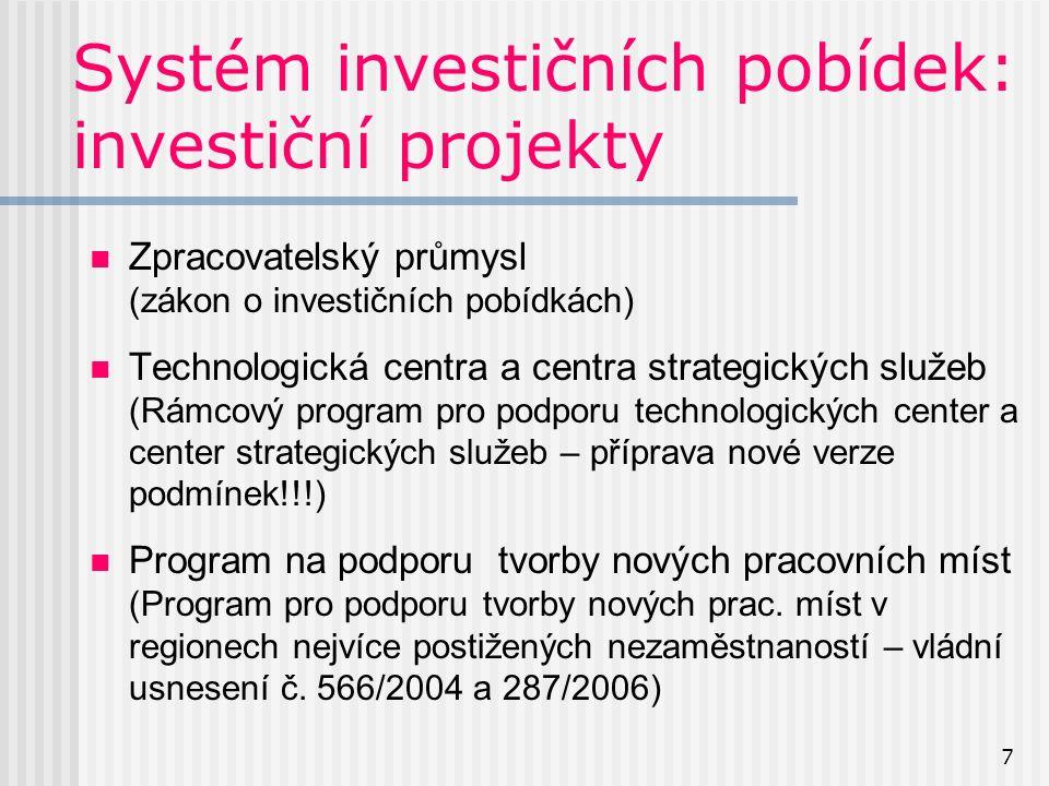 7 Systém investičních pobídek: investiční projekty Zpracovatelský průmysl (zákon o investičních pobídkách) Technologická centra a centra strategických služeb (Rámcový program pro podporu technologických center a center strategických služeb – příprava nové verze podmínek!!!) Program na podporu tvorby nových pracovních míst (Program pro podporu tvorby nových prac.