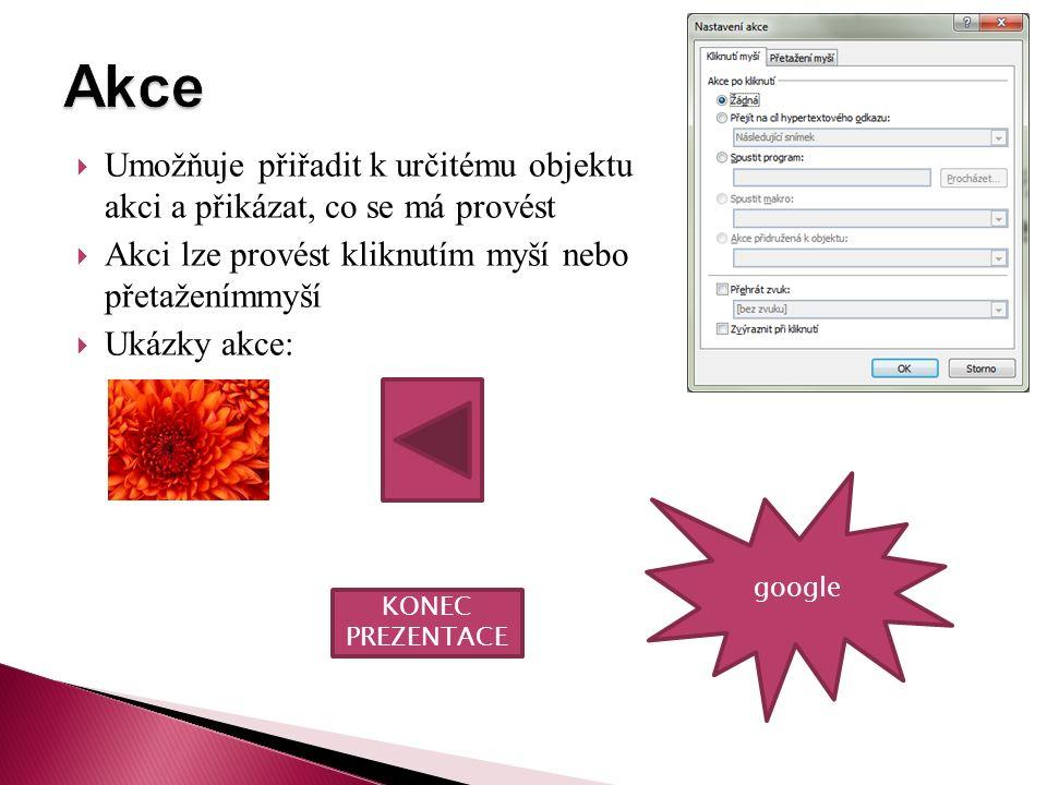  Umožňuje přiřadit k určitému objektu akci a přikázat, co se má provést  Akci lze provést kliknutím myší nebo přetaženímmyší  Ukázky akce: KONEC PREZENTACE google