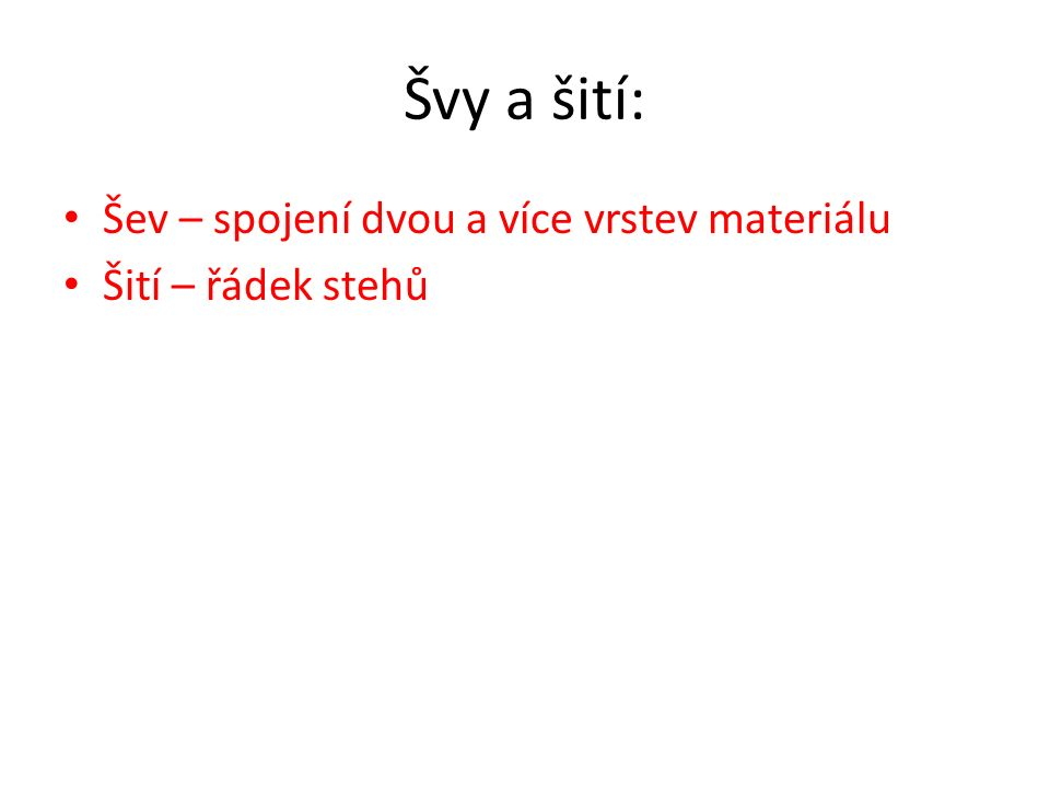 Švy a šití: Šev – spojení dvou a více vrstev materiálu Šití – řádek stehů